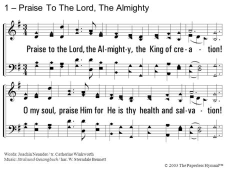 1. Praise to the Lord, the Almighty, the King of creation! O my soul, praise Him for He is thy health and salvation! All ye who hear, Now to His temple.