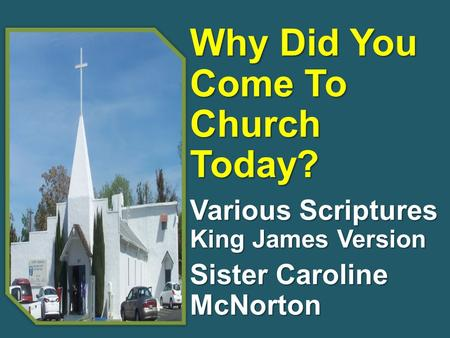 Why Did You Come To Church Today? Various Scriptures King James Version Sister Caroline McNorton.
