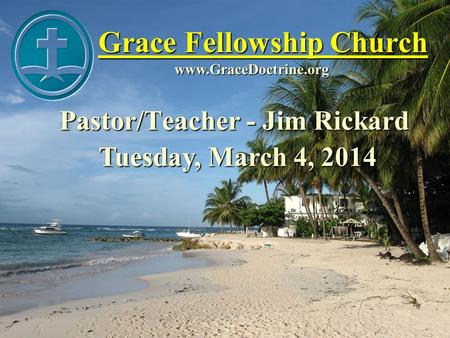 Grace Fellowship Church Pastor/Teacher - Jim Rickard www.GraceDoctrine.org Tuesday, March 4, 2014.