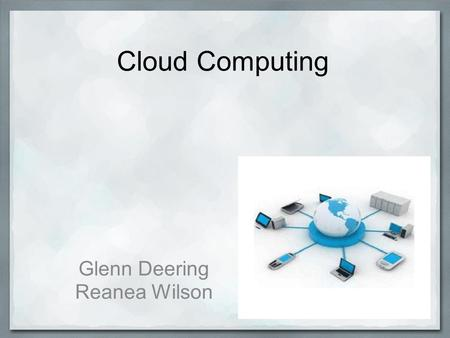 Cloud Computing Glenn Deering Reanea Wilson. Cloud Computing might look like…