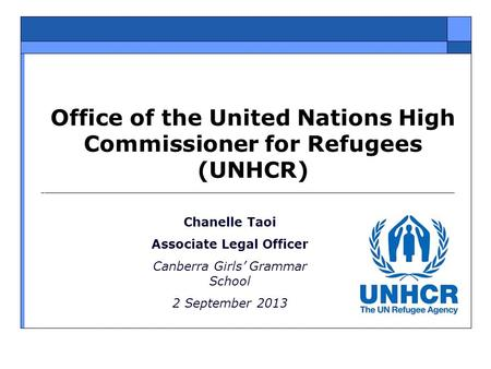 Office of the United Nations High Commissioner for Refugees (UNHCR) Chanelle Taoi Associate Legal Officer Canberra Girls' Grammar School 2 September 2013.