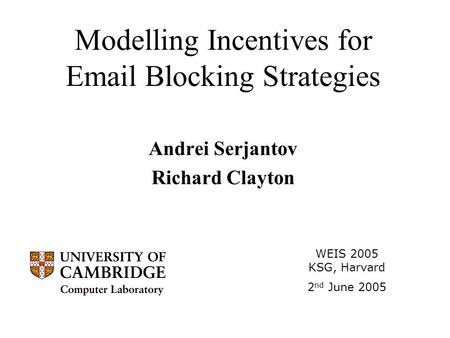 Modelling Incentives for Email Blocking Strategies Andrei Serjantov Richard Clayton WEIS 2005 KSG, Harvard 2 nd June 2005.