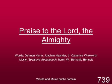 Praise to the Lord, the Almighty Words: German Hymn, Joachim Neander; tr. Catherine Winkworth Music: Stralsund Gesangbuch; harm. W. Sterndale Bennett Words.