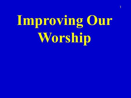 Improving Our Worship 1. Introduction 2 To worship God acceptably and to improve our worship we must recognize that God is high and holy We must also.