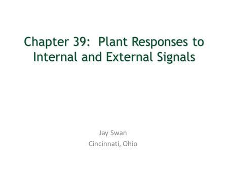 Chapter 39: Plant Responses to Internal and External Signals Jay Swan Cincinnati, Ohio.