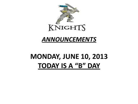 "ANNOUNCEMENTS MONDAY, JUNE 10, 2013 TODAY IS A ""B"" DAY."