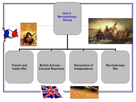 Unit 2: Revolutionary Period French and Indian War British Actions – Colonial Reactions Declaration of Independence Revolutionary War.