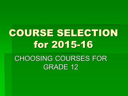COURSE SELECTION for 2015-16 CHOOSING COURSES FOR GRADE 12.