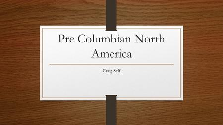 Pre Columbian North America Craig Self. The Americas Before 1492… Before the arrival of Europeans, native populations in North America developed a wide.