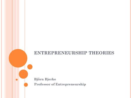 ENTREPRENEURSHIP THEORIES Björn Bjerke Professor of Entrepreneurship.