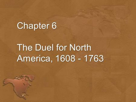 Chapter 6 The Duel for North America, 1608 - 1763.