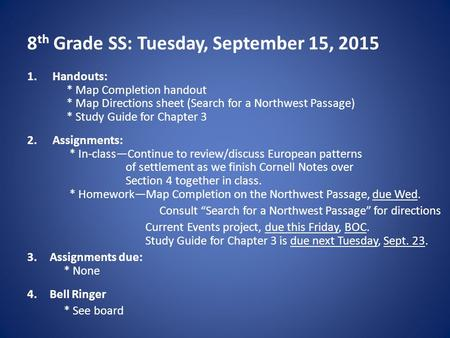 8 th Grade SS: Tuesday, September 15, 2015 1.Handouts: * Map Completion handout * Map Directions sheet (Search for a Northwest Passage) * Study Guide for.