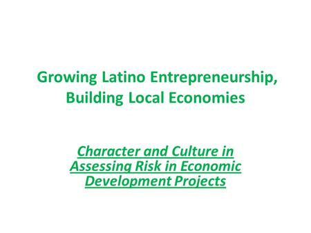 Growing Latino Entrepreneurship, Building Local Economies Character and Culture in Assessing Risk in Economic Development Projects.