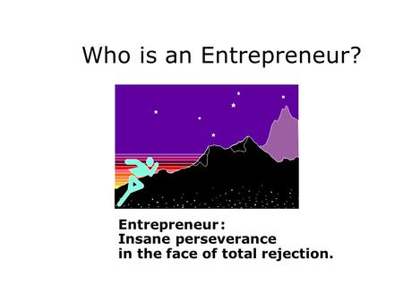 Who is an Entrepreneur? Entrepreneur : Insane perseverance in the face of total rejection.