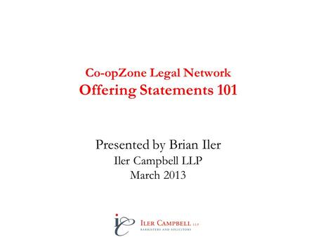 Co-opZone Legal Network Offering Statements 101 Presented by Brian Iler Iler Campbell LLP March 2013.