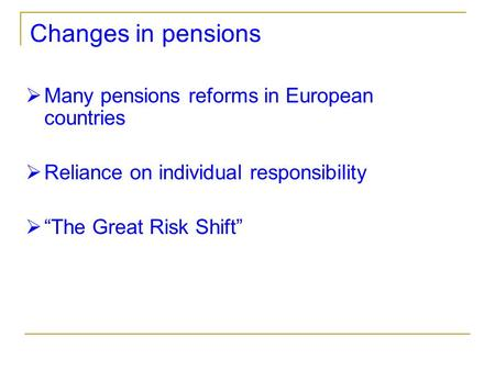 "Changes in pensions  Many pensions reforms in European countries  Reliance on individual responsibility  ""The Great Risk Shift"""