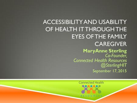 ACCESSIBILITY AND USABILITY OF HEALTH IT THROUGH THE EYES OF THE FAMILY CAREGIVER MaryAnne Sterling Co-Founder, Connected Health