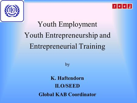 Youth Employment Youth Entrepreneurship and Entrepreneurial Training by K. Haftendorn ILO/SEED Global KAB Coordinator.