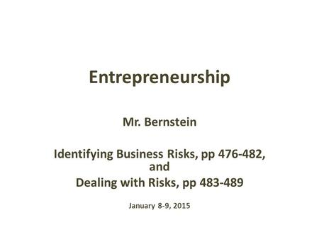 Entrepreneurship Mr. Bernstein Identifying Business Risks, pp 476-482, and Dealing with Risks, pp 483-489 January 8-9, 2015.