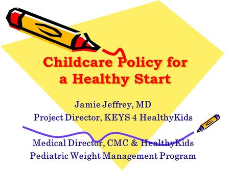 Childcare Policy for a Healthy Start Jamie Jeffrey, MD Project Director, KEYS 4 HealthyKids Medical Director, CMC & HealthyKids Pediatric Weight Management.