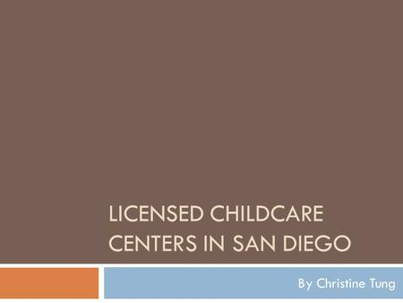 LICENSED CHILDCARE CENTERS IN SAN DIEGO By Christine Tung.