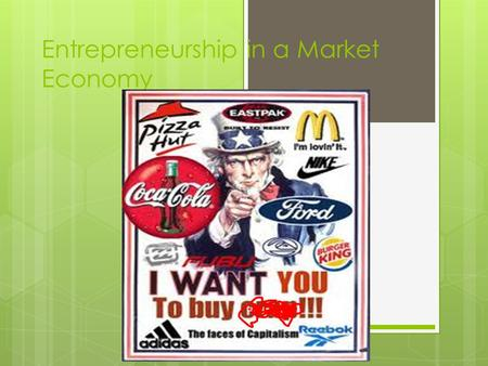 Entrepreneurship in a Market Economy. Needs and Wants  Needs: things you must have  Wants: things you think you must have.