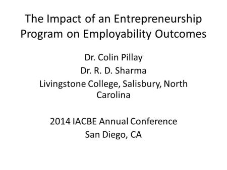 The Impact of an Entrepreneurship Program on Employability Outcomes Dr. Colin Pillay Dr. R. D. Sharma Livingstone College, Salisbury, North Carolina 2014.