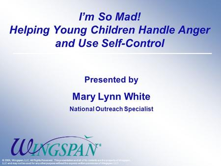 I'm So Mad! Helping Young Children Handle Anger and Use Self-Control Presented by Mary Lynn White National Outreach Specialist © 2005, Wingspan, LLC. All.