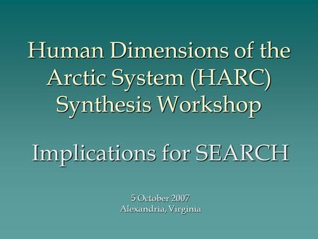 Human Dimensions of the Arctic System (HARC) Synthesis Workshop Implications for SEARCH 5 October 2007 Alexandria, Virginia.