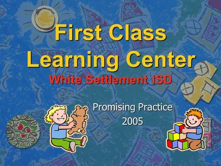 First Class Learning Center White Settlement ISD Promising Practice 2005.