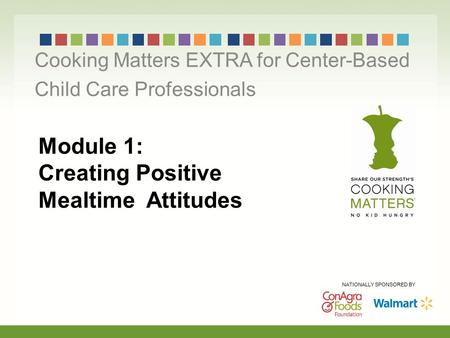Module 1: Creating Positive Mealtime Attitudes Cooking Matters EXTRA for Center-Based Child Care Professionals NATIONALLY SPONSORED BY.