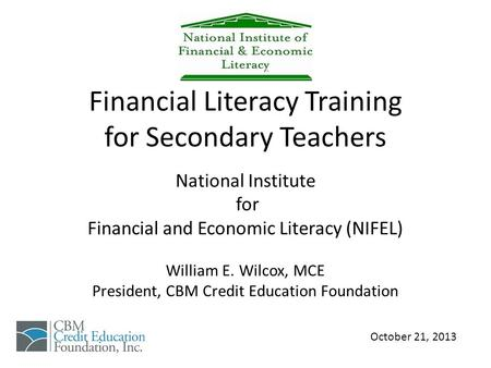 Financial Literacy Training for Secondary Teachers National Institute for Financial and Economic Literacy (NIFEL) William E. Wilcox, MCE President, CBM.