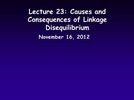 Lecture 23: Causes and Consequences of Linkage Disequilibrium November 16, 2012.