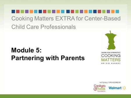 Module 5: Partnering with Parents Cooking Matters EXTRA for Center-Based Child Care Professionals NATIONALLY SPONSORED BY.