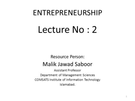 ENTREPRENEURSHIP Lecture No : 2 Resource Person: Malik Jawad Saboor Assistant Professor Department of Management Sciences COMSATS Institute of Information.