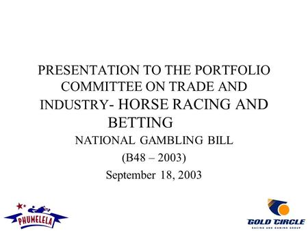PRESENTATION TO THE PORTFOLIO COMMITTEE ON TRADE AND INDUSTRY - HORSE RACING AND BETTING NATIONAL GAMBLING BILL (B48 – 2003) September 18, 2003.