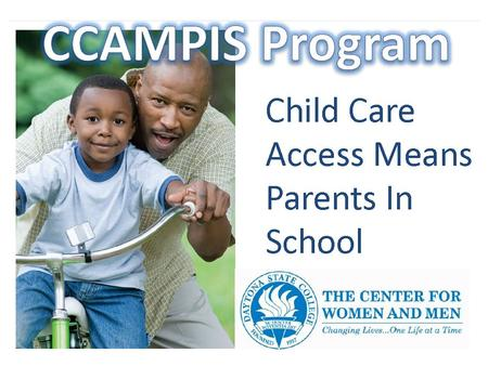CCAMPIS provides: A bridge to the financial gap in the cost of quality child care as you work towards achieving your academic goal Access to 23 Accredited.