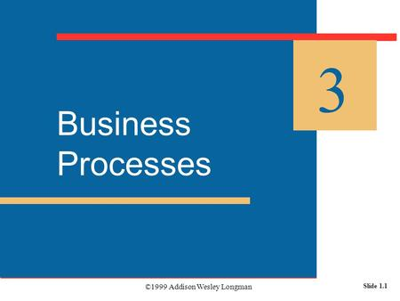 ©1999 Addison Wesley Longman Slide 1.1 Business Processes 3.