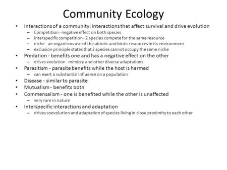 Community Ecology Interactions of a community: interactions that affect survival and drive evolution – Competition - negative effect on both species –