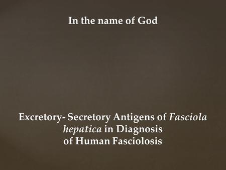 Excretory- Secretory Antigens of Fasciola hepatica in Diagnosis of Human Fasciolosis In the name of God.