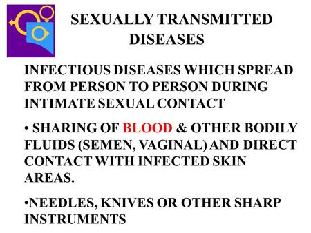 SEXUALLY TRANSMITTED DISEASES INFECTIOUS DISEASES WHICH SPREAD FROM PERSON TO PERSON DURING INTIMATE SEXUAL CONTACT SHARING OF BLOOD & OTHER BODILY FLUIDS.