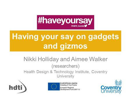 Having your say on gadgets and gizmos Nikki Holliday and Aimee Walker (researchers) Health Design & Technology Institute, Coventry University.