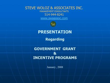 STEVE WOLOZ & ASSOCIATES INC. MANAGEMENT CONSULTANTS 514-944-8241 www.swaassoc.com PRESENTATION Regarding GOVERNMENT GRANT & INCENTIVE PROGRAMS January,