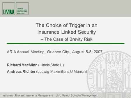 The Choice of Trigger in an Insurance Linked Security – The Case of Brevity Risk ARIA Annual Meeting, Quebec City, August 5-8, 2007 Richard MacMinn (Illinois.