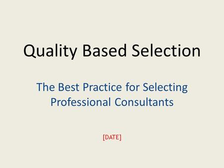 Quality Based Selection The Best Practice for Selecting Professional Consultants [DATE]