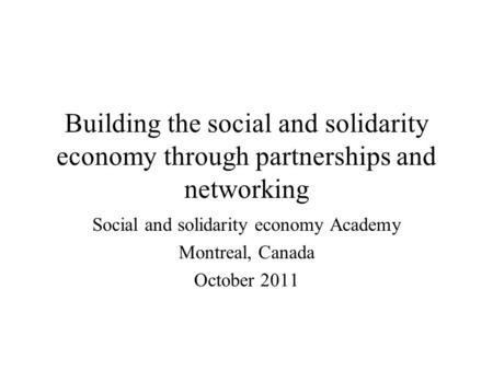 Building the social and solidarity economy through partnerships and networking Social and solidarity economy Academy Montreal, Canada October 2011.