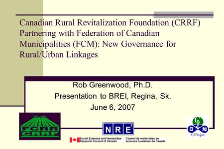 Canadian Rural Revitalization Foundation (CRRF) Partnering with Federation of Canadian Municipalities (FCM): New Governance for Rural/Urban Linkages Rob.