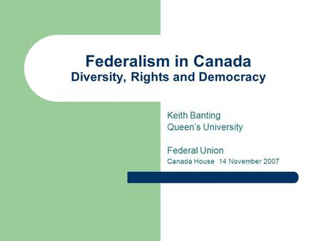 Federalism in Canada Diversity, Rights and Democracy Keith Banting Queen's University Federal Union Canada House 14 November 2007.