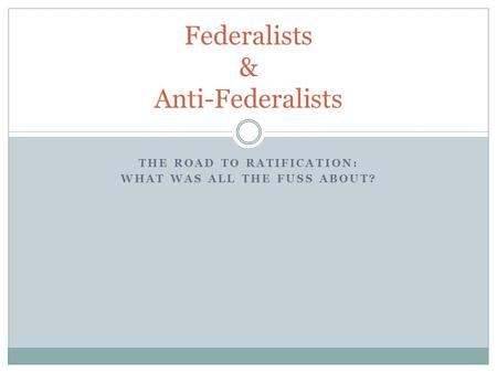 THE ROAD TO RATIFICATION: WHAT WAS ALL THE FUSS ABOUT? Federalists & Anti-Federalists.