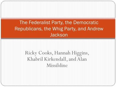 Ricky Cooks, Hannah Higgins, Khabril Kirkendall, and Alan Missildine The Federalist Party, the Democratic Republicans, the Whig Party, and Andrew Jackson.